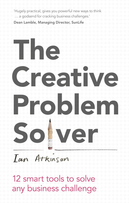 The Creative Problem Solver: 12 smart problem-solving tools to solve any business challenge