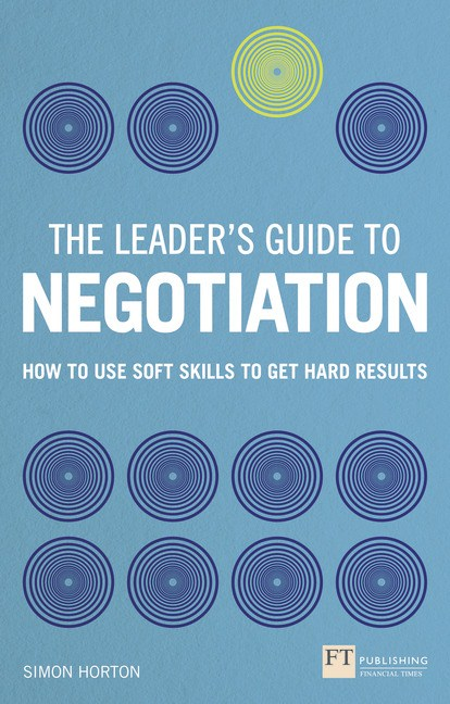 The Leader's Guide to Negotiation: How to Use Soft Skills to Get Hard Results