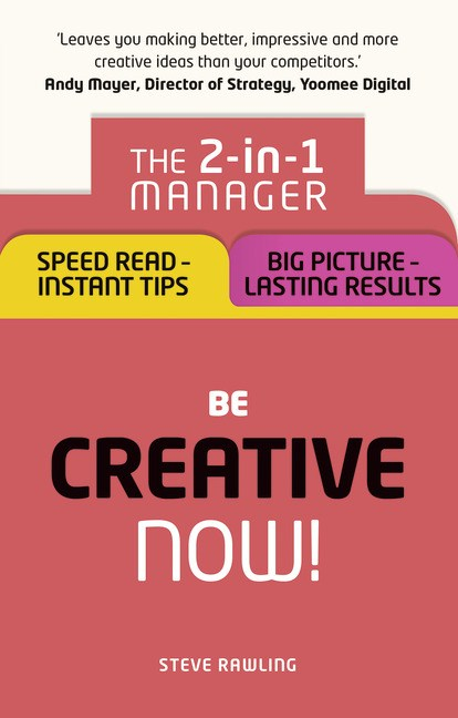Be Creative � Now!: The 2-in-1 Manager: Speed Read - instant tips; Big Picture - lasting results