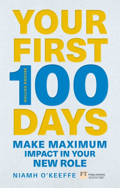 Your First 100 Days: Make maximum impact in your new role [Updated and Expanded], 2nd Edition
