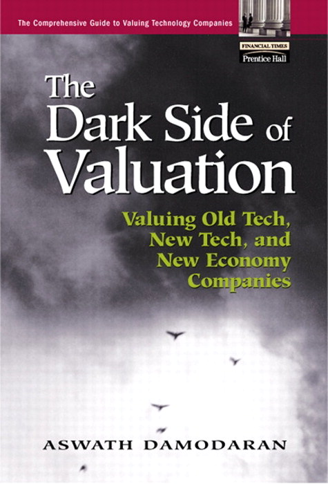 Dark Side of Valuation, The: Valuing Old Tech, New Tech, and New Economy Companies