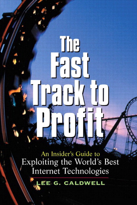 Fast Track to Profit, The: An Insider's Guide to Exploiting the World's Best Internet Technologies