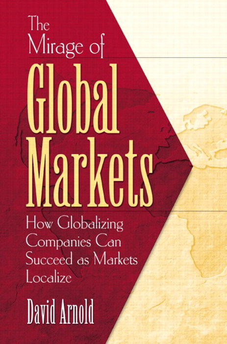 Mirage of Global Markets, The: How Globalizing Companies Can Succeed as Markets Localize