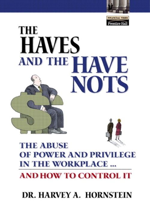 Haves and the Have Nots, The: The Abuse of Power and Privilege in the Workplace ... and How to Control It