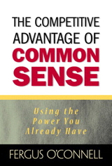 Competitive Advantage of Common Sense, The: Using the Power You Already Have