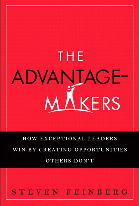 Advantage-Makers, The: How Exceptional Leaders Win by Creating Opportunities Others Don't