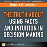 Truth About Using Facts AND Intuition in Decision Making, The