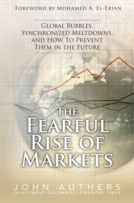 Fearful Rise of Markets, The: Global Bubbles, Synchronized Meltdowns, and How To Prevent Them in the Future