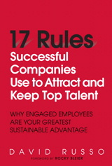 17 Rules Successful Companies Use to Attract and Keep Top Talent: Why Engaged Employees Are Your Greatest Sustainable Advantage