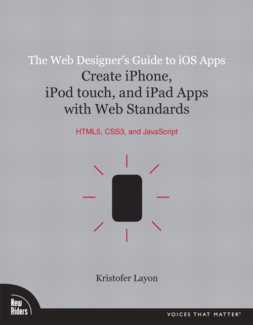 Web Designer's Guide to iOS Apps, The: Create iPhone, iPod Touch, and iPad apps with Web Standards