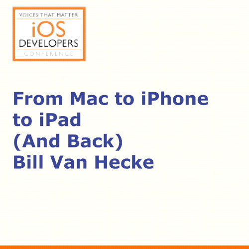 Voices That Matter: iOS Developers Conference Session: From Mac to iPhone to iPad (And Back)
