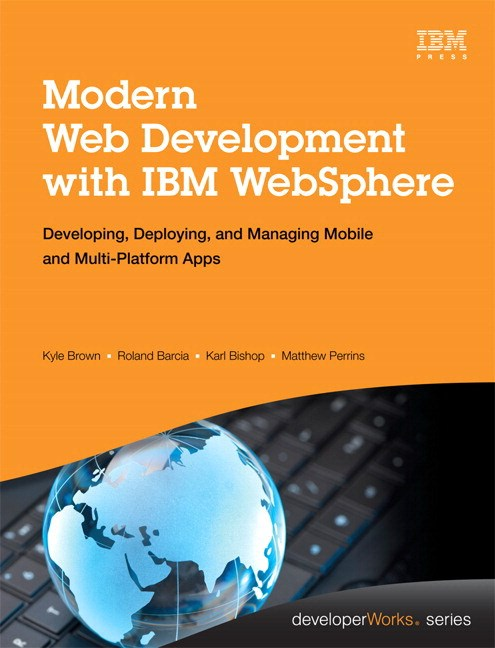 Modern Web Development with IBM WebSphere: Developing, Deploying, and Managing Mobile and Multi-Platform Apps