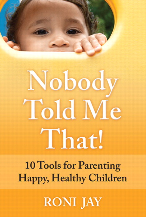 Nobody Told Me That!: 10 Tools for Parenting Happy, Healthy Children