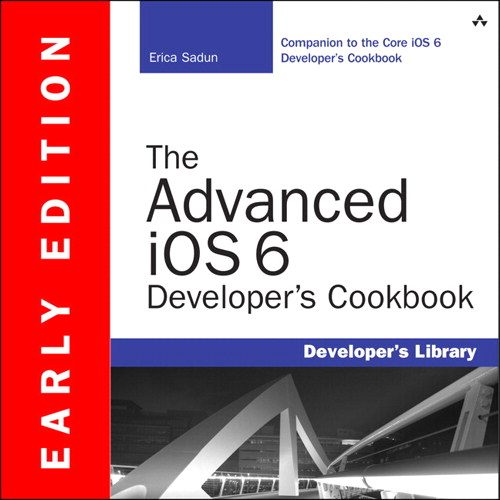 Advanced iOS 6 Developer's Cookbook (Early Edition), The, 4th Edition