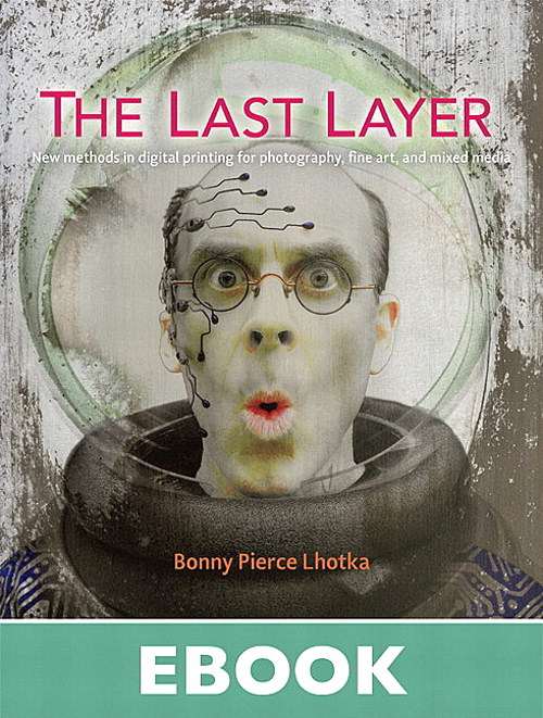 Last Layer, The: New methods in digital printing for photography, fine art, and mixed media