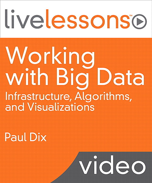 Working with Big Data LiveLessons (Video Training): Infrastructure, Algorithms, and Visualizations