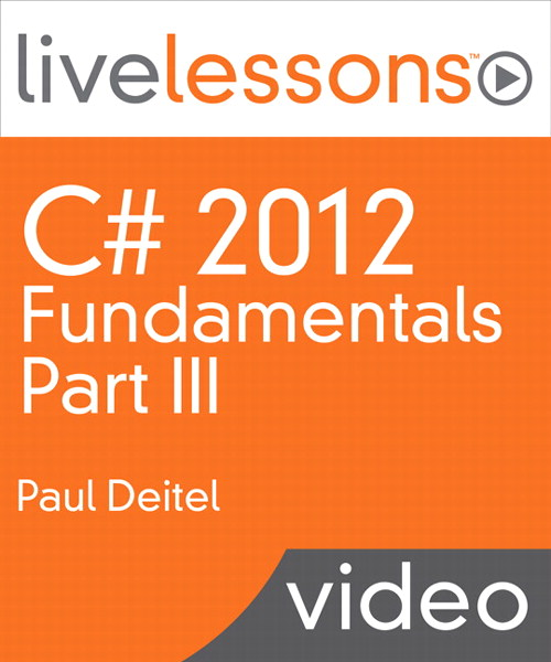 C# 2012 Fundamentals LiveLessons Parts I, II, III, and IV (Video Training): Part III