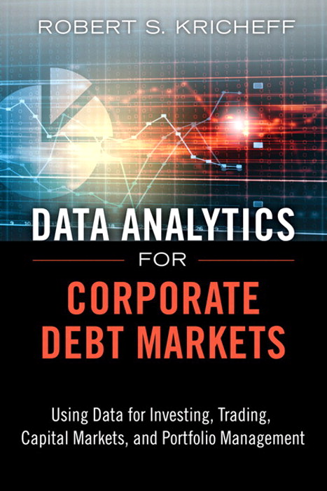 Data Analytics for Corporate Debt Markets: Using Data for Investing, Trading, Capital Markets, and Portfolio Management