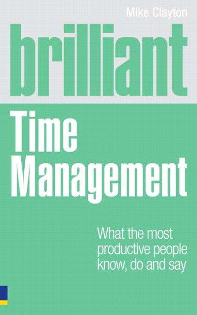 Brilliant Time Management: What the Most Productive People Know, Do and Say