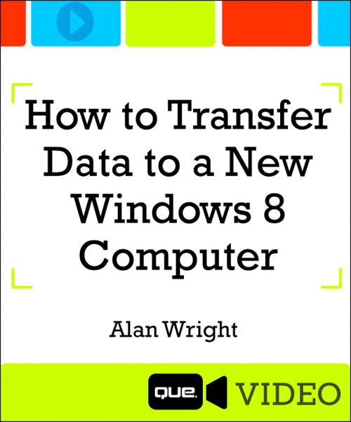 How to Transfer Data to a New Windows 8 Computer (Que Video), Downloadable Version