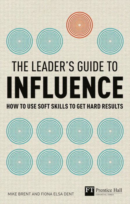 Leader's Guide to influence, A: How to use soft skills to get hard results