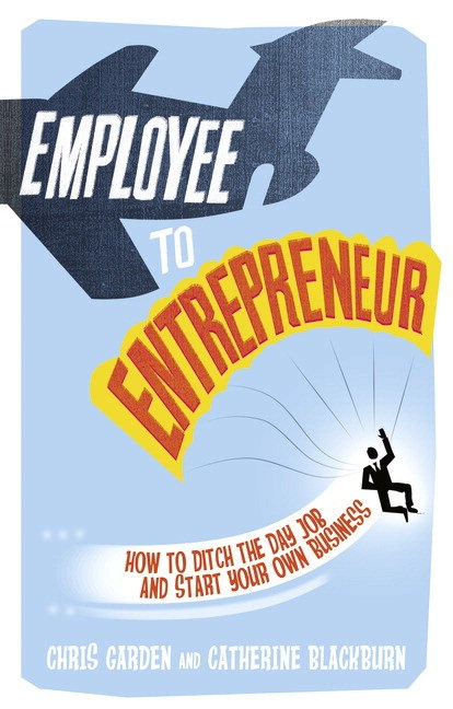 Employee to Entrepreneur: How to Ditch the Day Job & Start Your Own Business