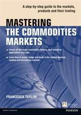 Mastering the Commodities Markets: A step-by-step guide to the markets, products and their trading