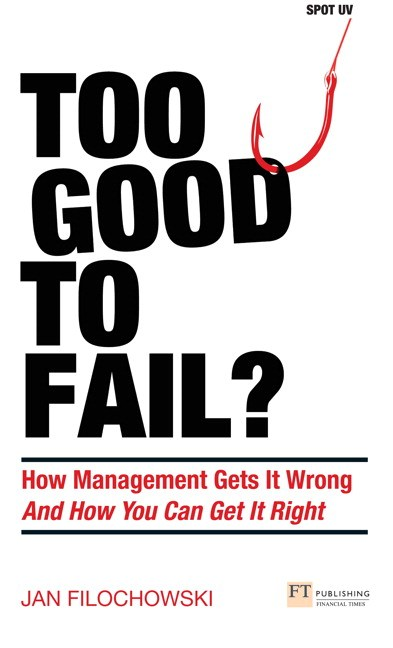 Too Good To Fail?: Why Management Gets it Wrong and How You Can Get It Right