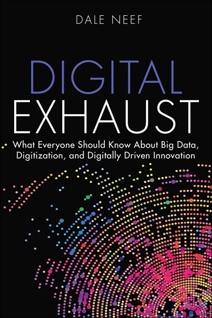 Digital Exhaust: What Everyone Should Know About Big Data, Digitization and Digitally Driven Innovation