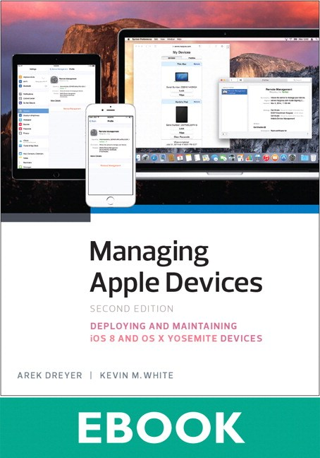 Managing Apple Devices: Deploying and Maintaining iOS and OS X, 2nd Edition