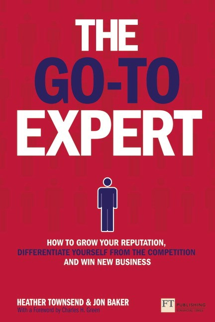 Go-To Expert, The: How to Grow Your Reputation, Differentiate Yourself from the Competition and Win New Business