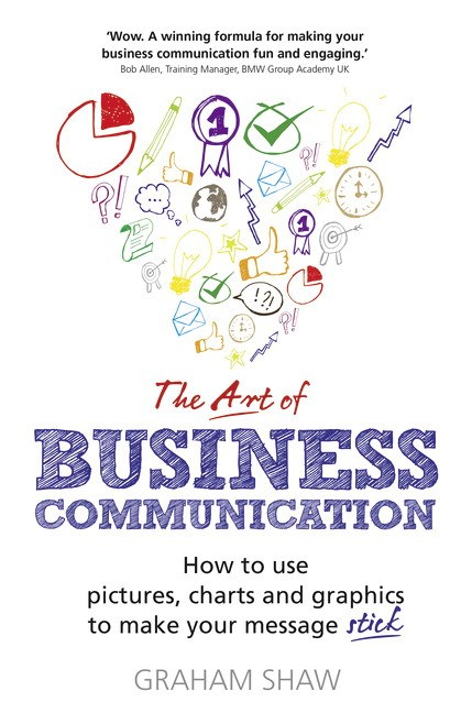The Art of Business Communication: How to Use Pictures, Charts and Graphs to Make Your Message Stick