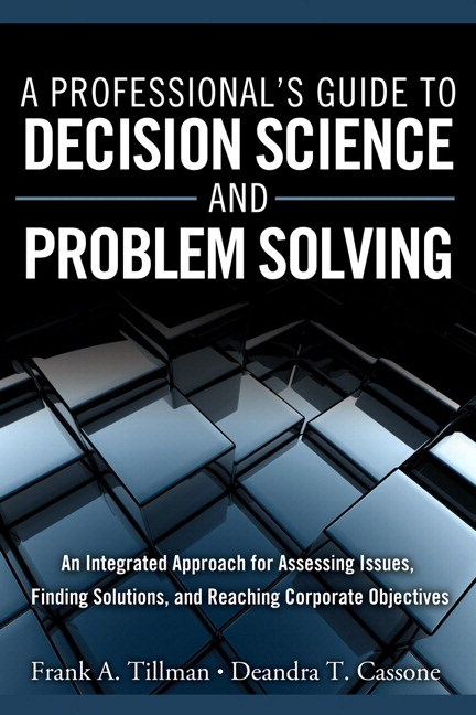 Professional's Guide to Decision Science and Problem Solving, A: An Integrated Approach for Assessing Issues, Finding Solutions, and Reaching Corporate Objectives (paperback)