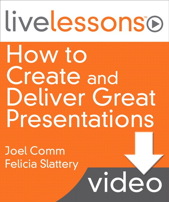 How to Create and Deliver Great Presentations LiveLessons (Video Training): Six Lessons that Revolutionize How You Speak to Any Audience