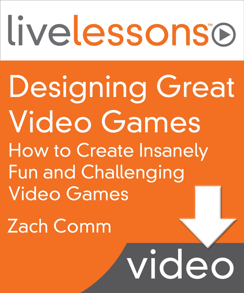 Designing Great Video Games LiveLessons (Video Training): How to Create Insanely Fun and Challenging Video Games