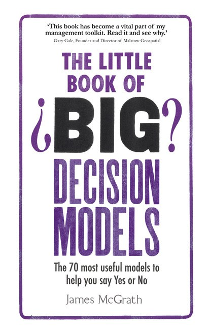 Little Book of Big Decision Models, The: The 70 most useful models to help you say Yes or No