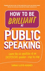 How to Be Brilliant at Public Speaking: Learn the six qualities of an inspiring speaker - step by step, 2nd Edition