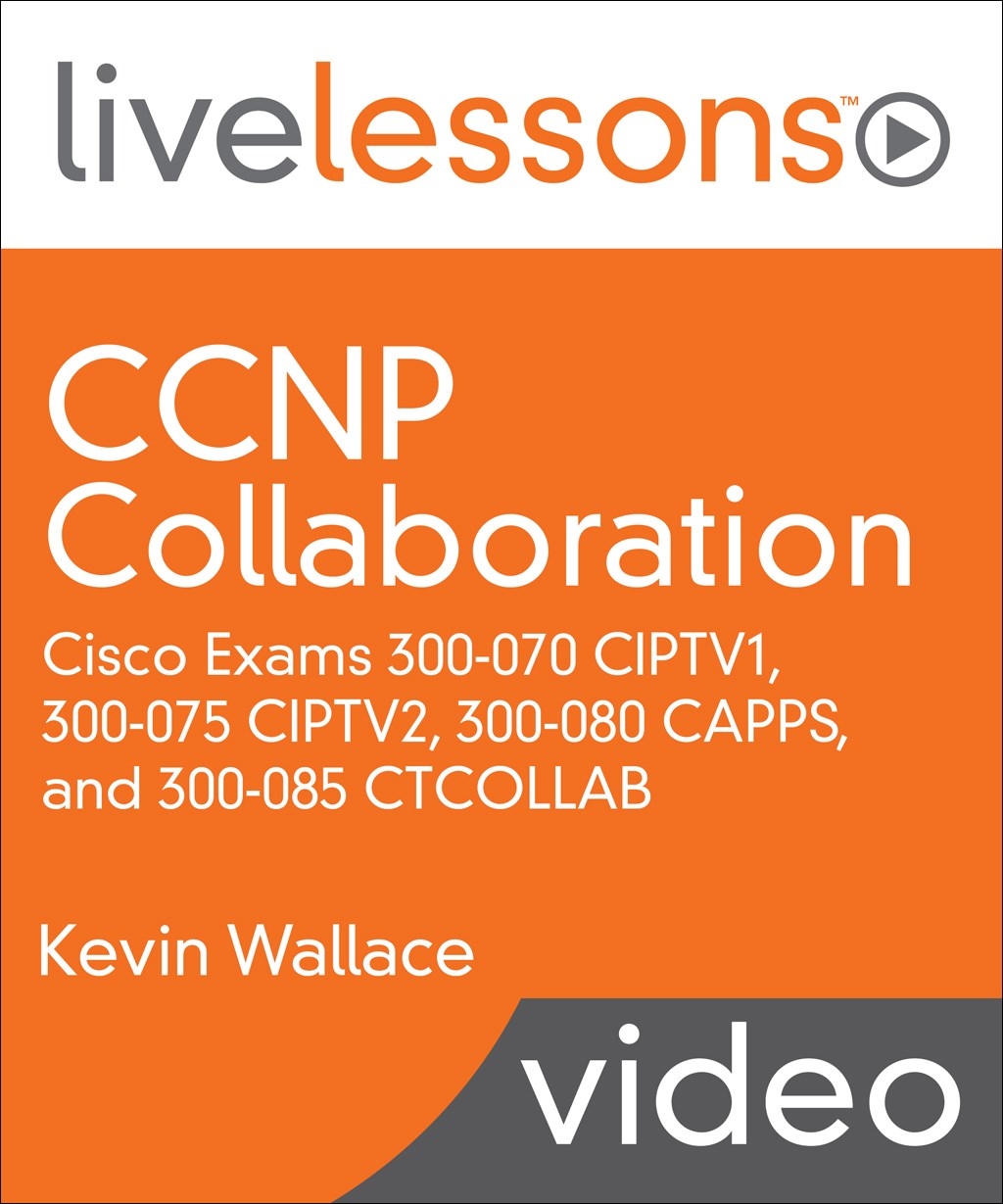 CCNP Collaboration LiveLessons: Cisco Exams 300-070 CIPTV1, 300-075 CIPTV2, 300-080 CAPPS, and 300-085 CTCOLLAB