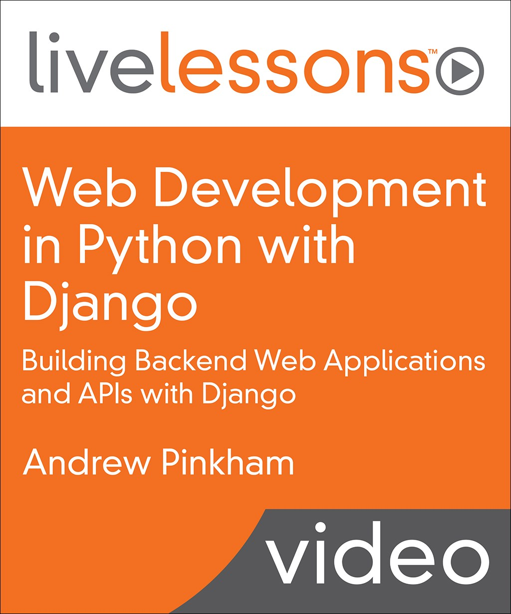 Web Development in Python with Django LiveLessons (Video Training): Building Backend Web Applications and APIs with Django