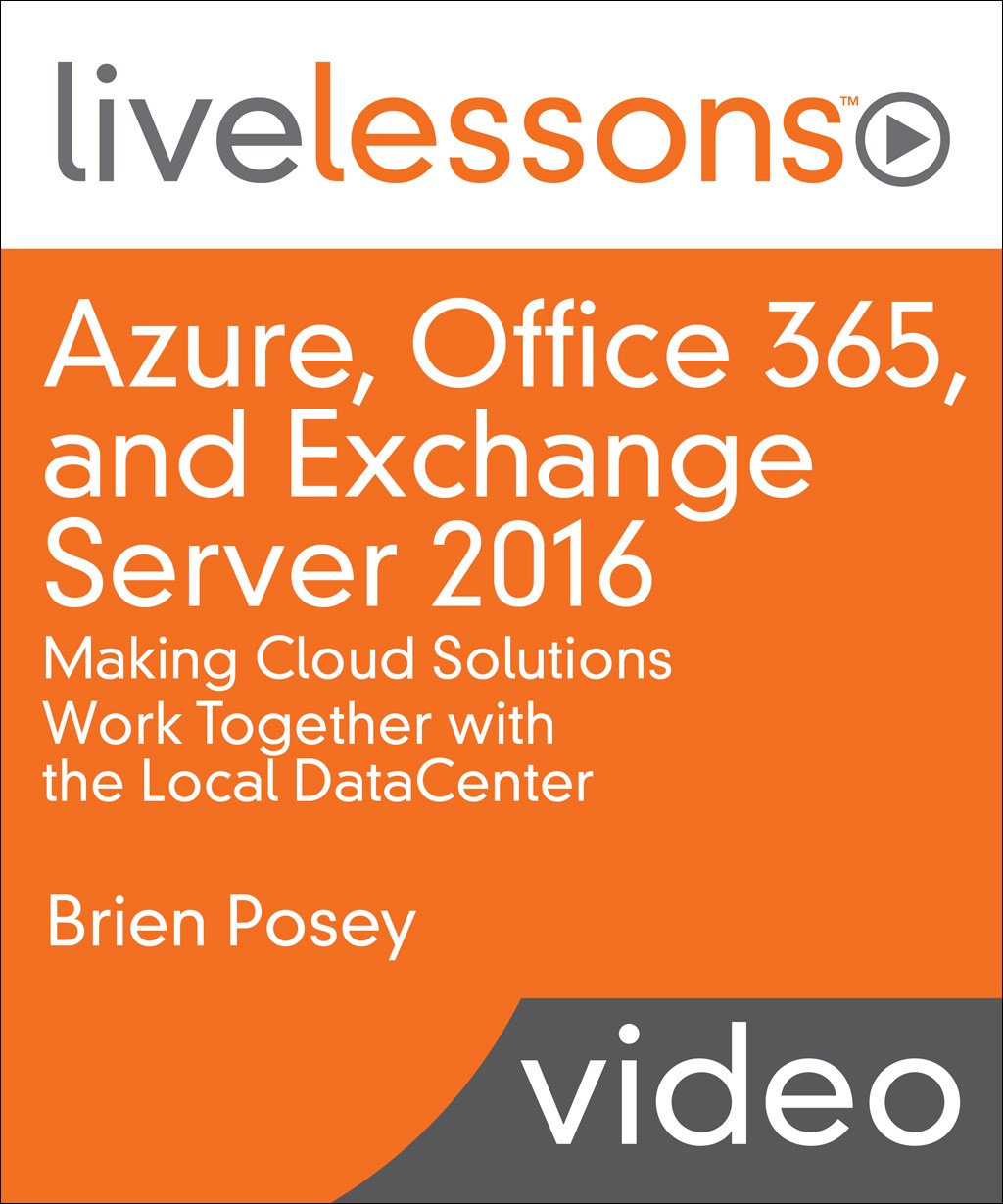 Azure, Office 365, and Exchange Server 2016: Making Cloud Solutions Work Together with the Local DataCenter LiveLessons (Video Training), Downloadable Video