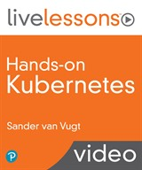 Hands-on Kubernetes LiveLessons (Video Training), 3rd Edition