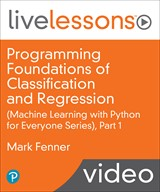 Programming Foundations of Classification and Regression LiveLessons (Machine Learning with Python for Everyone Series), Part 1 (Video Training)