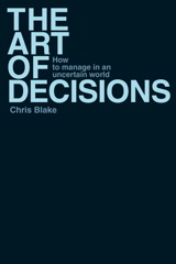 Art of Decisions, The: How to Manage in an Uncertain World