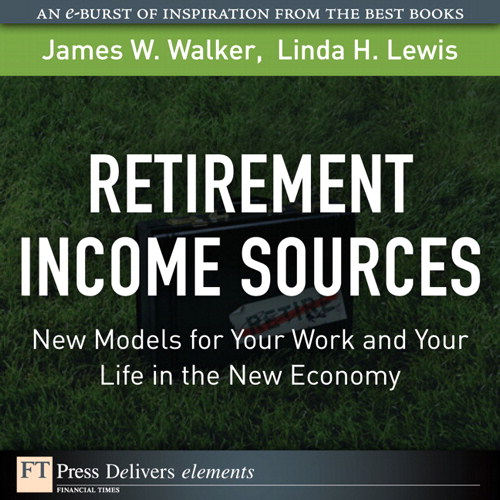 Retirement Income Sources: New Models for Your Work and Your Life in the New Economy