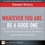 Whatever You Are, Be a Good One: To Get from Good to Great, You Must Learn How to Get Good