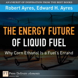 Energy Future of Liquid Fuel: Why Corn Ethanol Is a Fuel's Errand, The