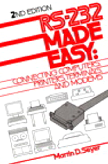 RS-232 Made Easy: Connecting Computers, Printers, Terminals, and Modems, 2nd Edition
