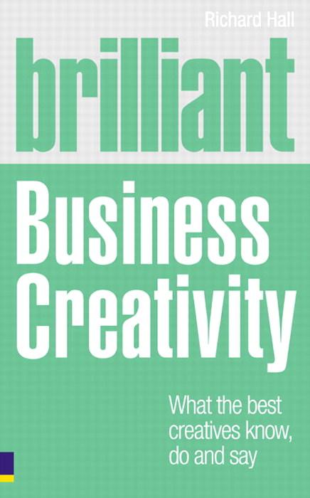 Brilliant Business Creativity: What the Best Business Creatives Know, Do and Say