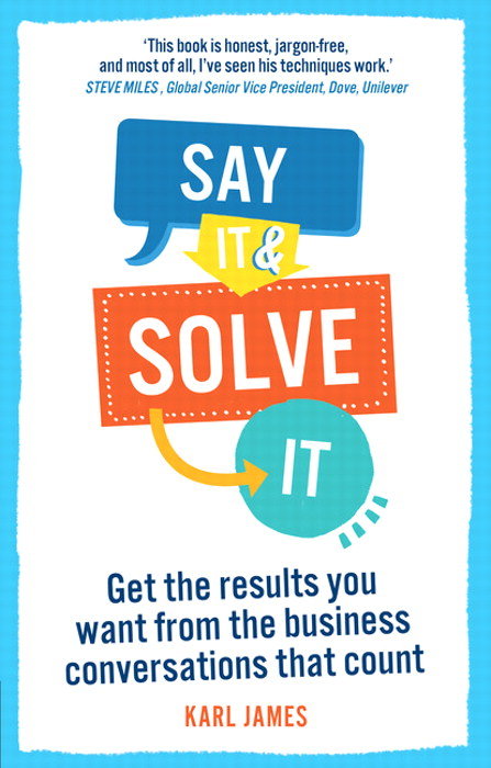 Say It and Solve It: Get the results you want from the business conversations that count