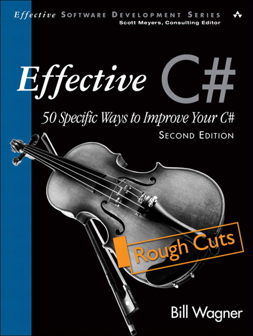 Effective C# (Covers C# 4.0): 50 Specific Ways to Improve Your C#, Rough Cuts, 2nd Edition
